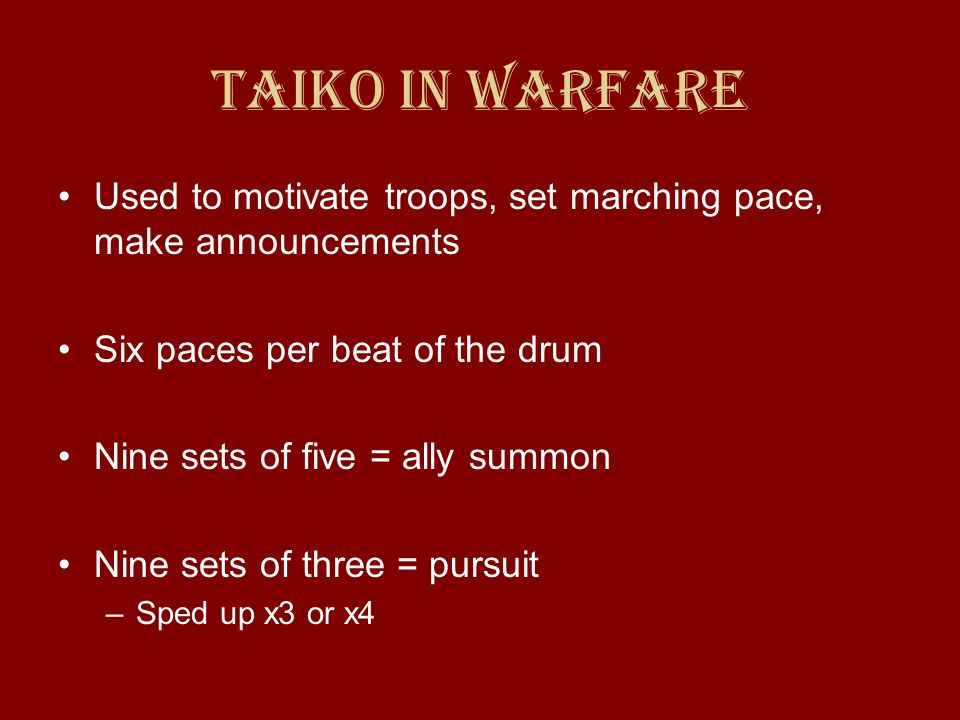 Taiko in Warfare Used to motivate troops, set marching pace, make announcements. Six paces per beat of the drum.