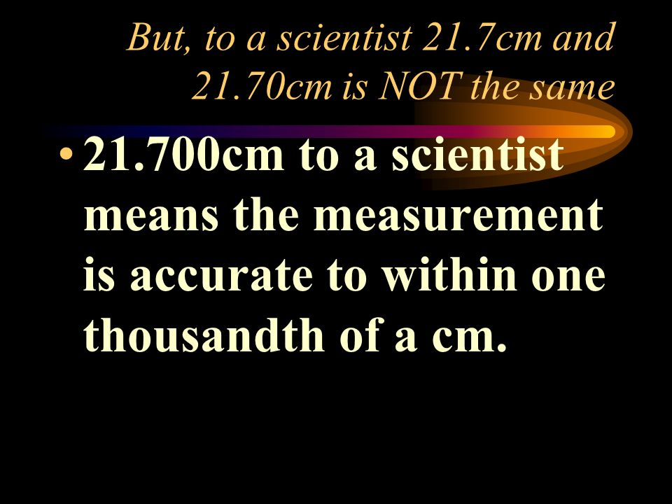But, to a scientist 21.7cm and 21.70cm is NOT the same