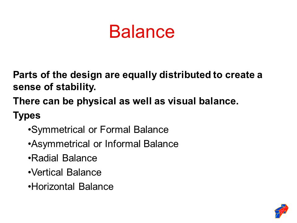 Balance Parts of the design are equally distributed to create a sense of stability. There can be physical as well as visual balance.