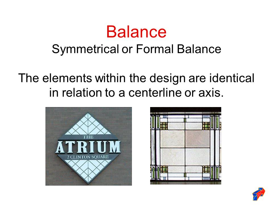 Balance Symmetrical or Formal Balance The elements within the design are identical in relation to a centerline or axis.