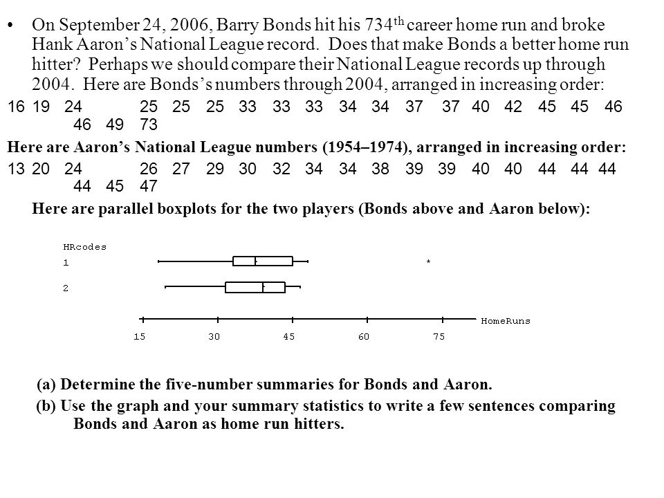 On September 24, 2006, Barry Bonds hit his 734th career home run and broke Hank Aaron's National League record. Does that make Bonds a better home run hitter Perhaps we should compare their National League records up through 2004. Here are Bonds's numbers through 2004, arranged in increasing order: