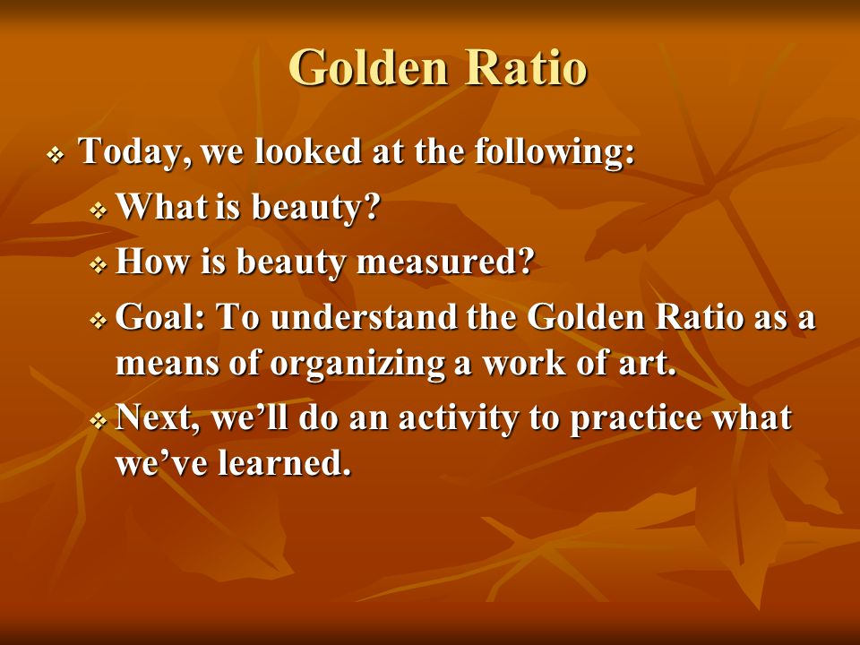 Golden Ratio Today, we looked at the following: What is beauty