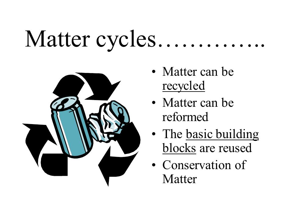 Matter cycles………….. Matter can be recycled Matter can be reformed