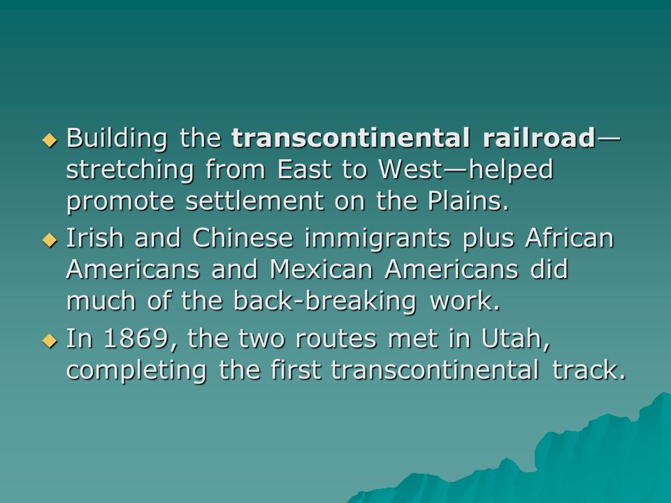 Building the transcontinental railroad—stretching from East to West—helped promote settlement on the Plains.