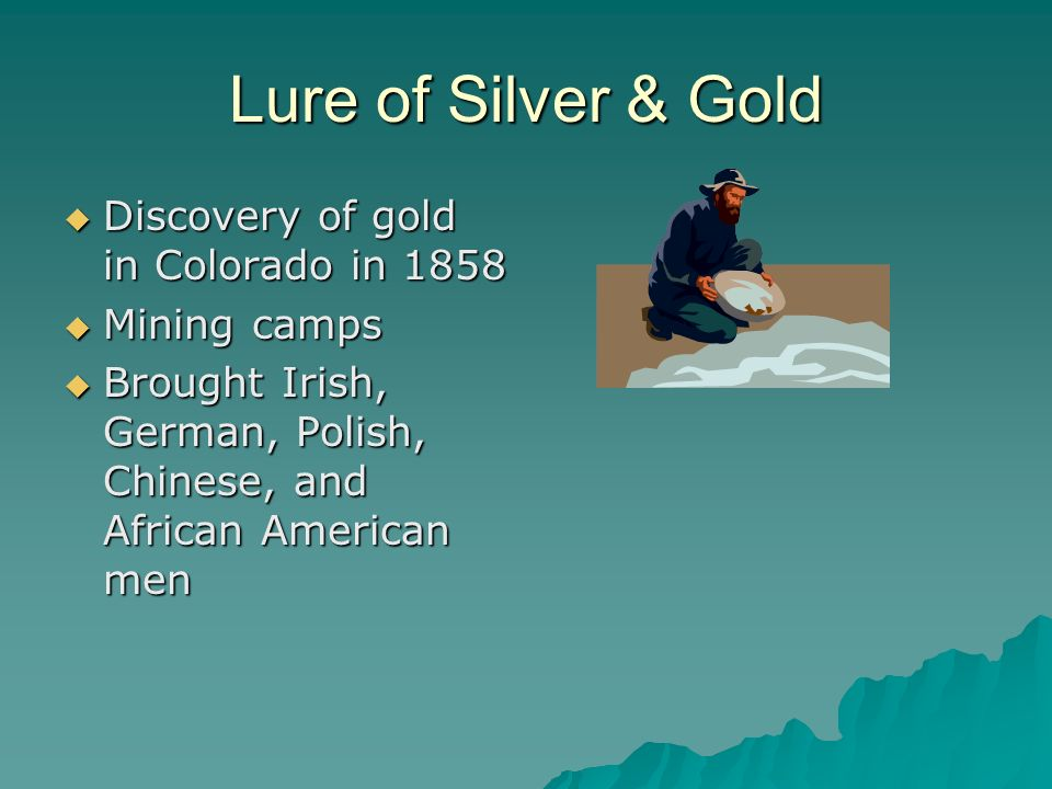 Lure of Silver & Gold Discovery of gold in Colorado in 1858