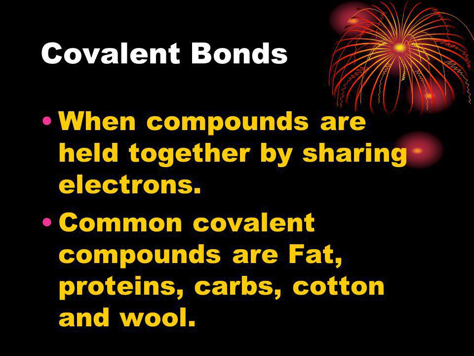 Covalent Bonds When compounds are held together by sharing electrons.