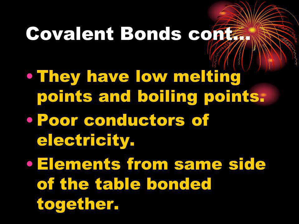 Covalent Bonds cont… They have low melting points and boiling points.