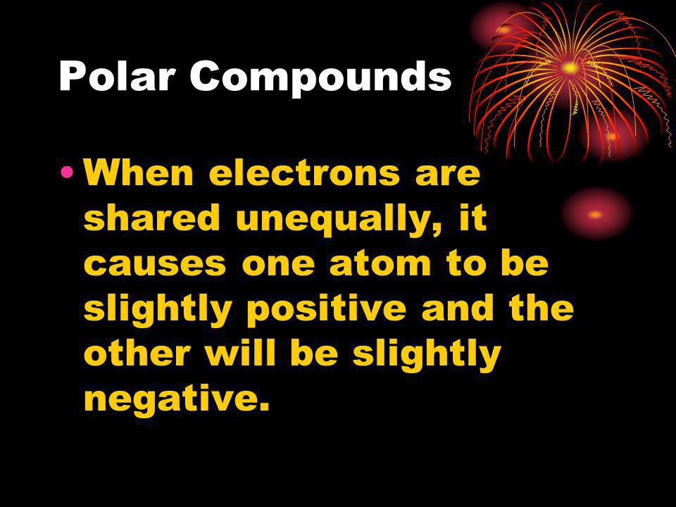 Polar CompoundsWhen electrons are shared unequally, it causes one atom to be slightly positive and the other will be slightly negative.