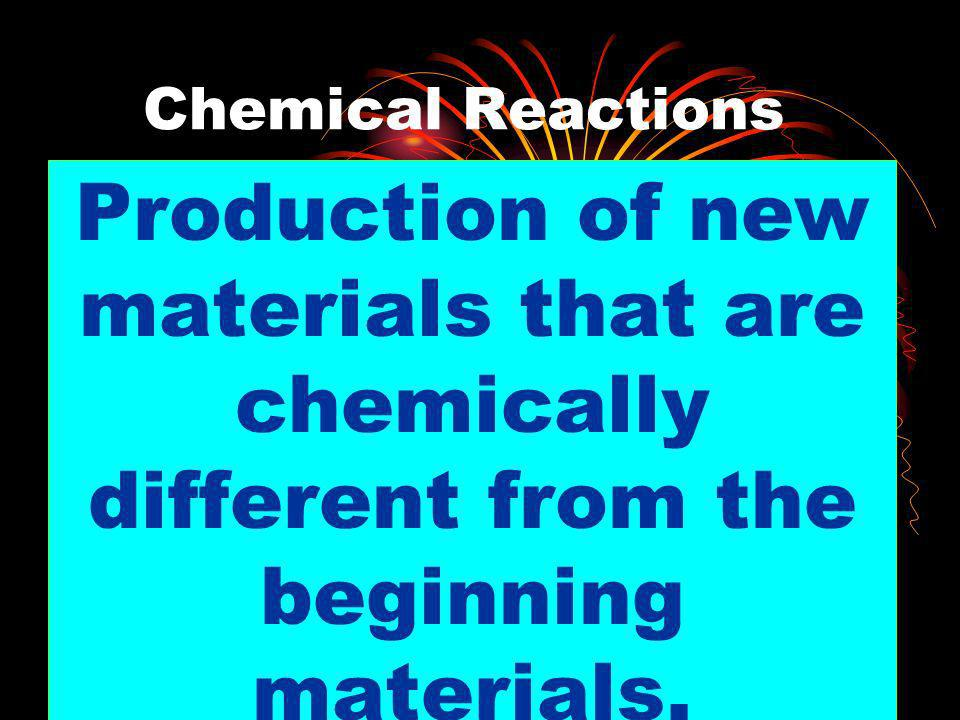 Chemical ReactionsProduction of new materials that are chemically different from the beginning materials.