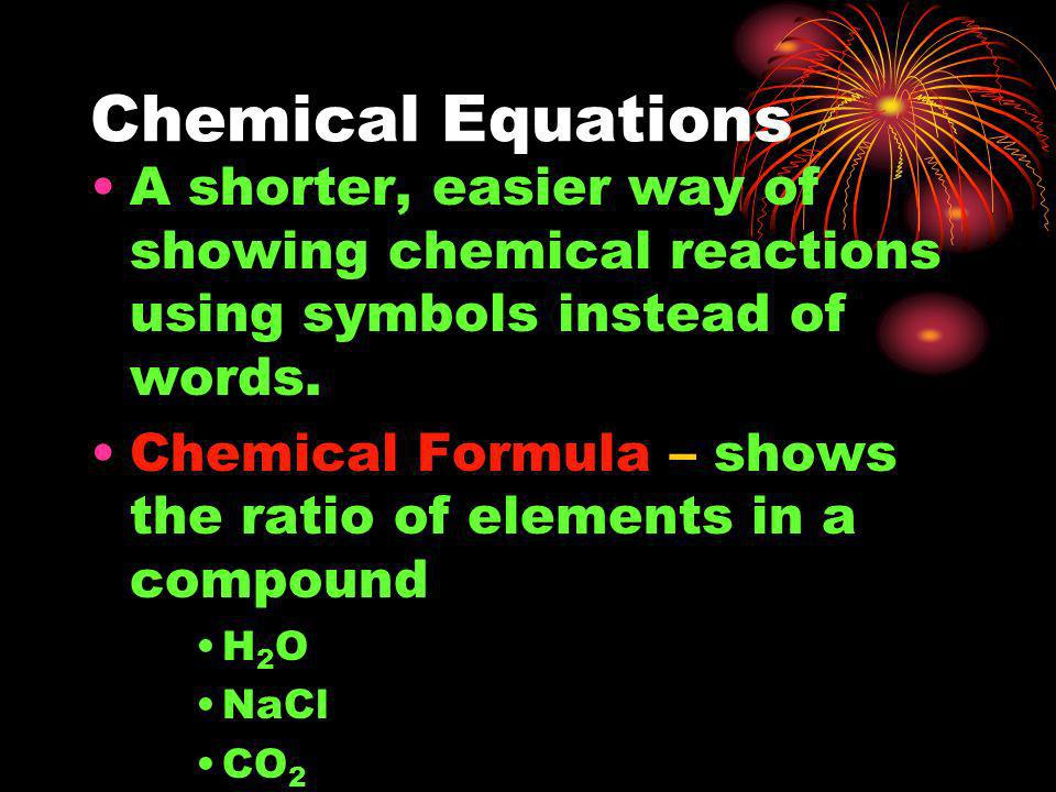 Chemical Equations A shorter, easier way of showing chemical reactions using symbols instead of words.