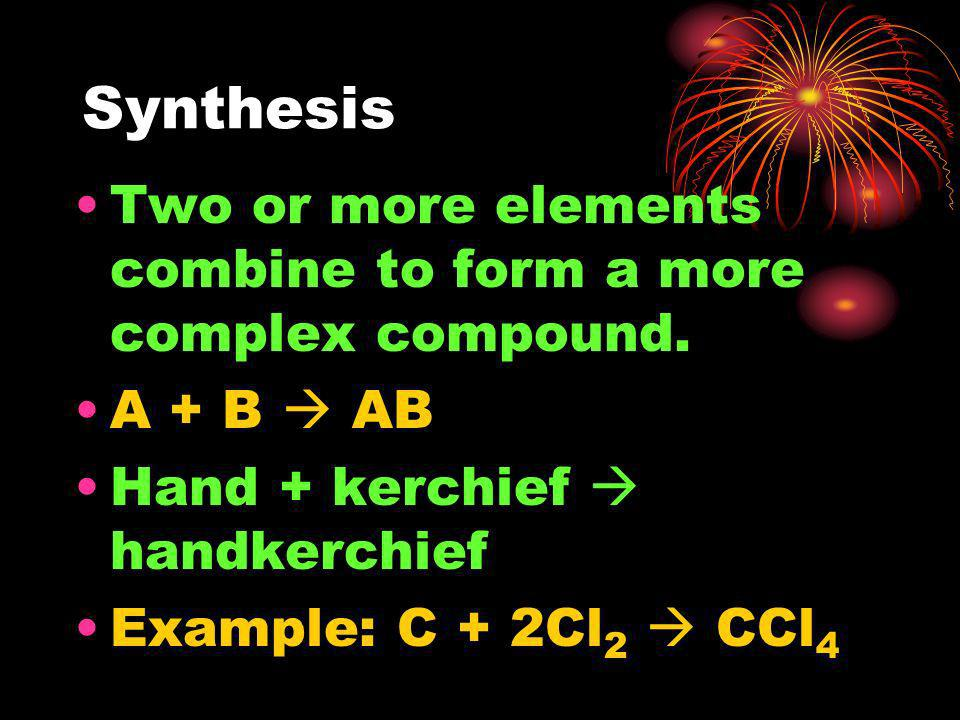 Synthesis Two or more elements combine to form a more complex compound. A + B  AB. Hand + kerchief  handkerchief.