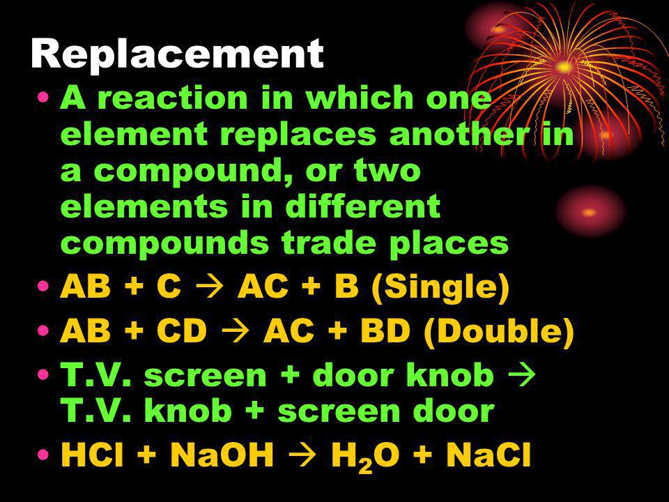 Replacement A reaction in which one element replaces another in a compound, or two elements in different compounds trade places.