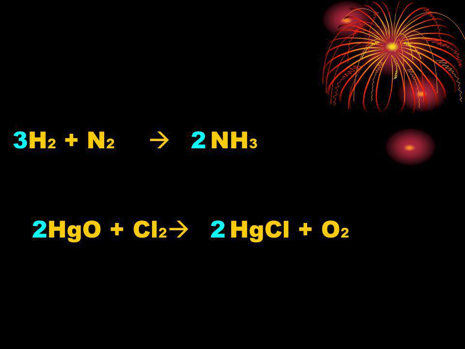 3 H2 + N2  2 NH3 2 HgO + Cl2  2 HgCl + O2