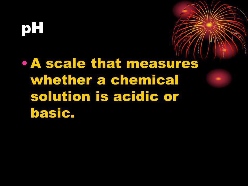 pH A scale that measures whether a chemical solution is acidic or basic.