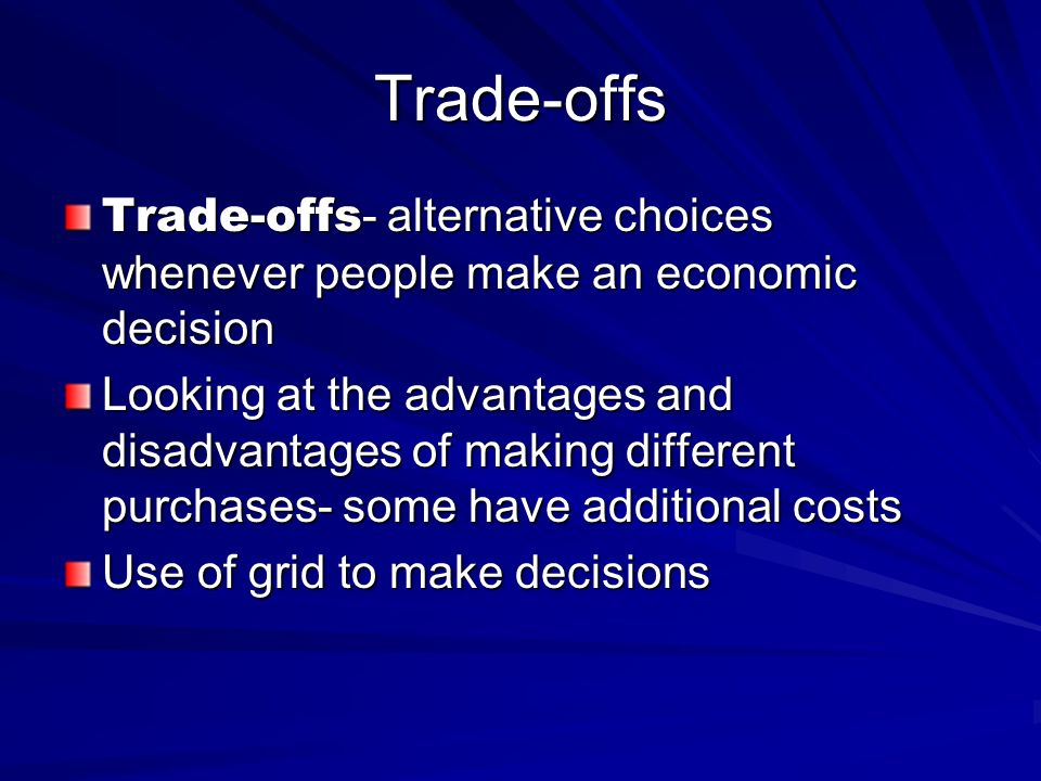 Trade-offs Trade-offs- alternative choices whenever people make an economic decision.