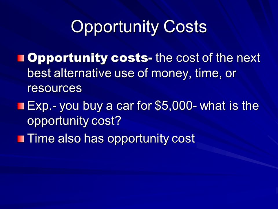 Opportunity Costs Opportunity costs- the cost of the next best alternative use of money, time, or resources.