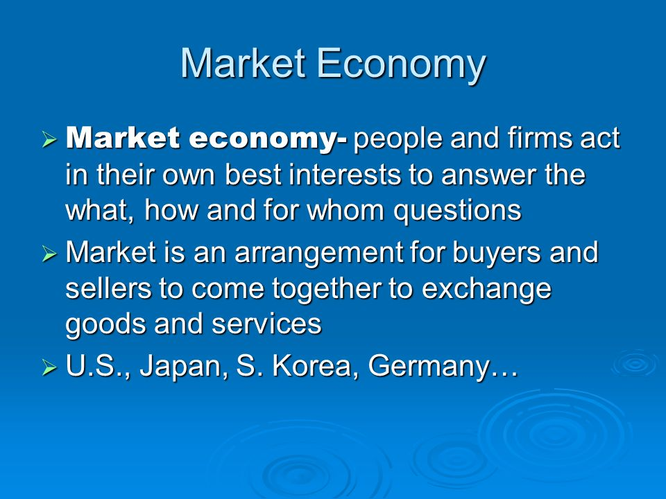 Market Economy Market economy- people and firms act in their own best interests to answer the what, how and for whom questions.