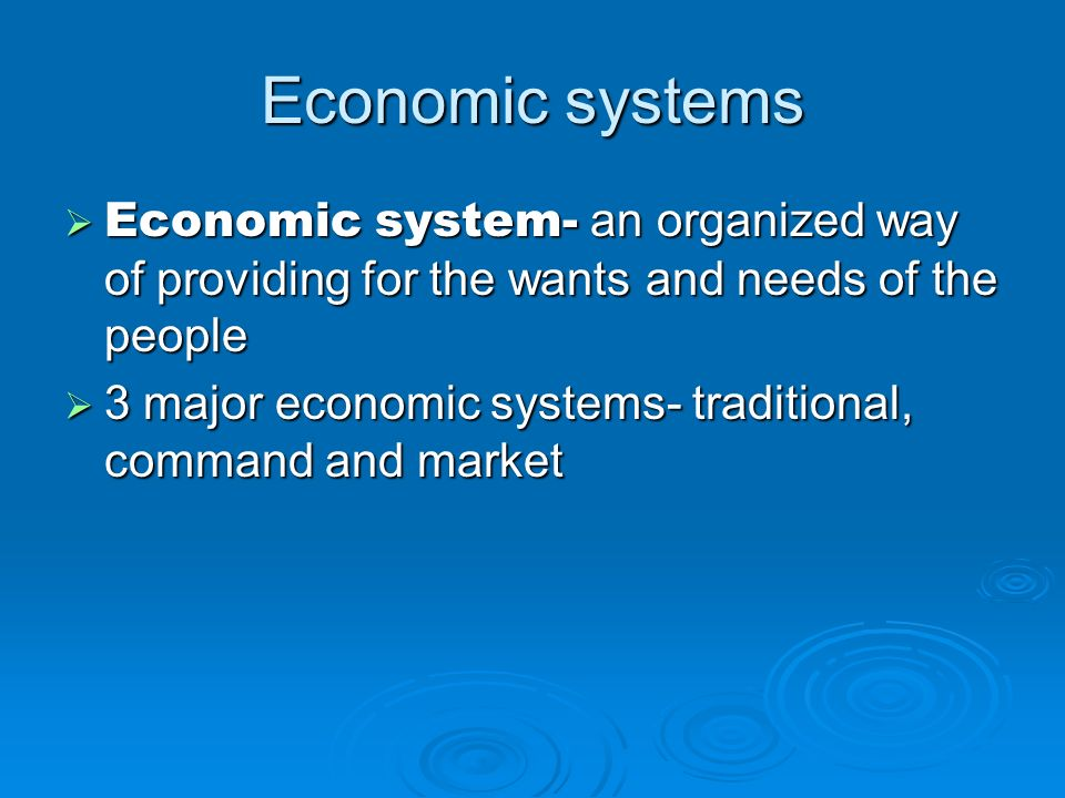 Economic systems Economic system- an organized way of providing for the wants and needs of the people.