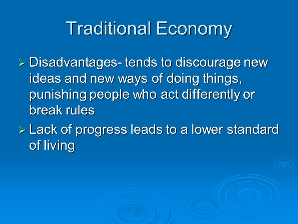 Traditional Economy Disadvantages- tends to discourage new ideas and new ways of doing things, punishing people who act differently or break rules.