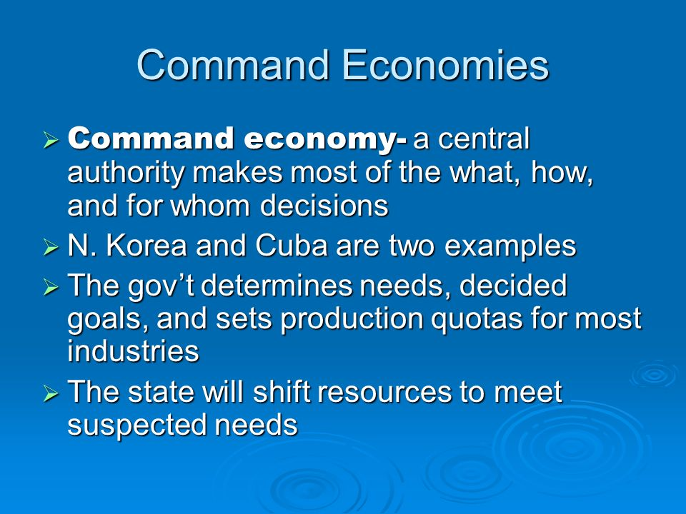 Command Economies Command economy- a central authority makes most of the what, how, and for whom decisions.
