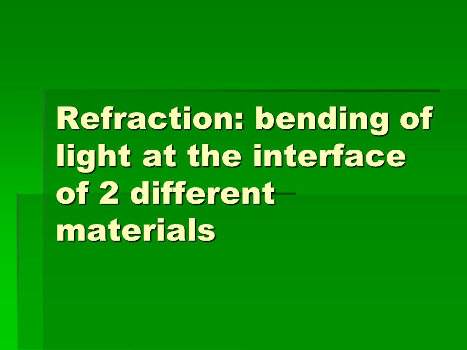 Refraction: bending of light at the interface of 2 different materials