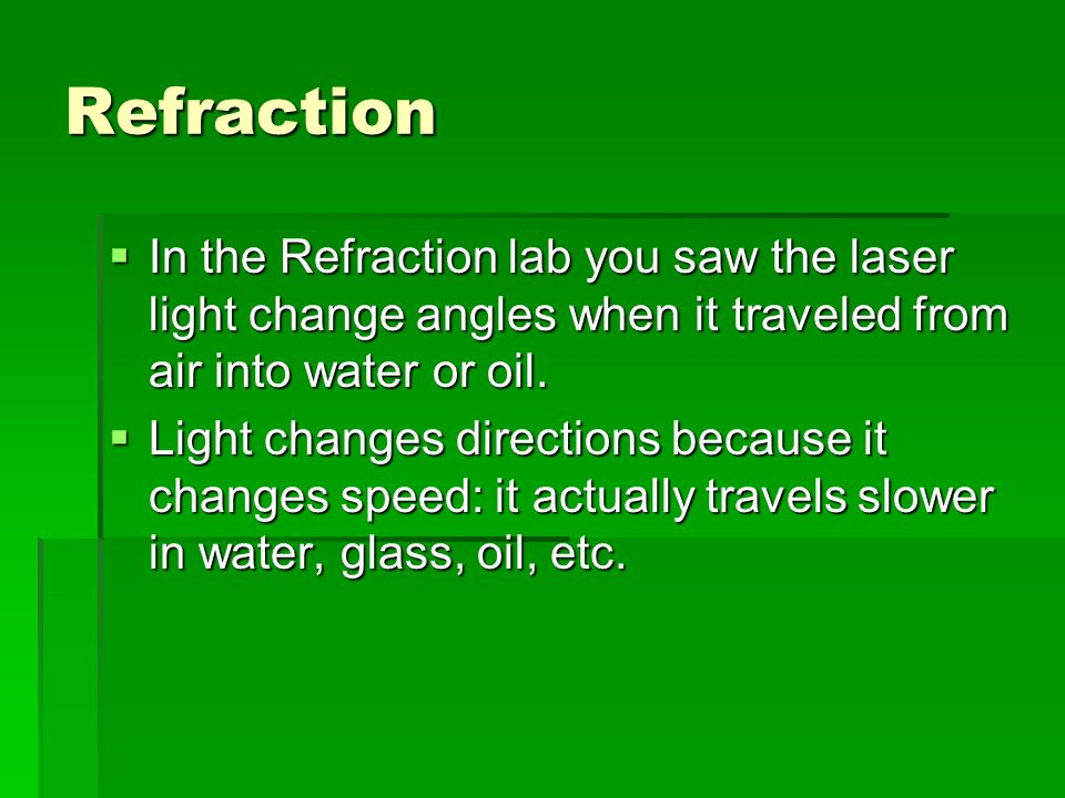 Refraction In the Refraction lab you saw the laser light change angles when it traveled from air into water or oil.