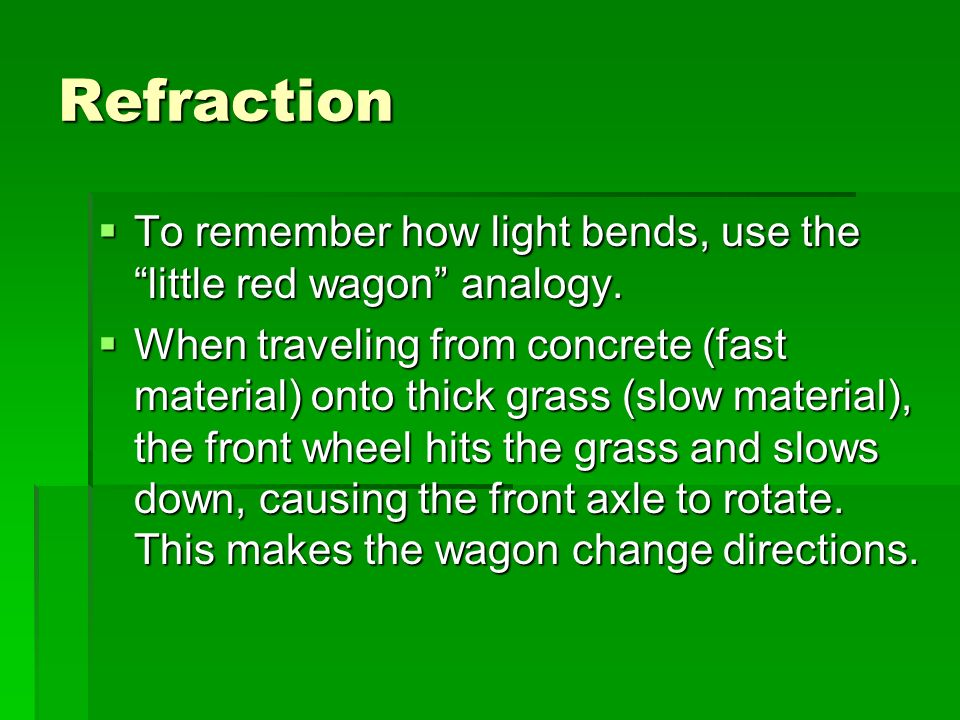Refraction To remember how light bends, use the little red wagon analogy.