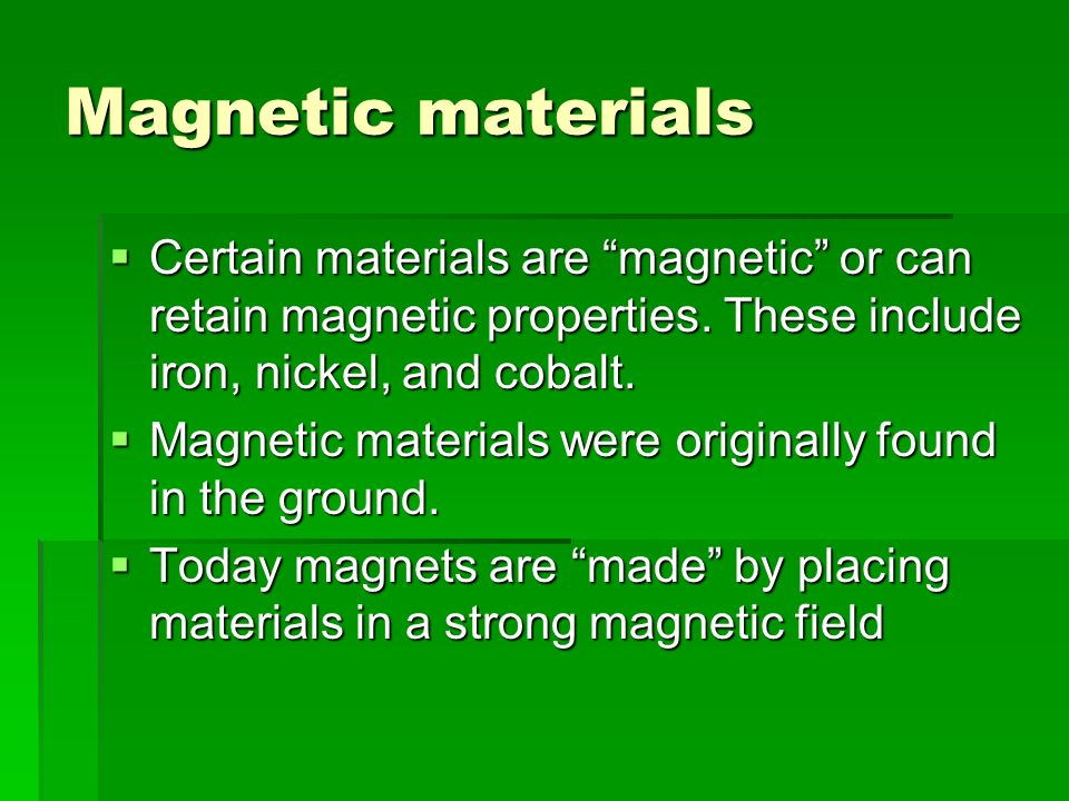 Magnetic materials Certain materials are magnetic or can retain magnetic properties. These include iron, nickel, and cobalt.