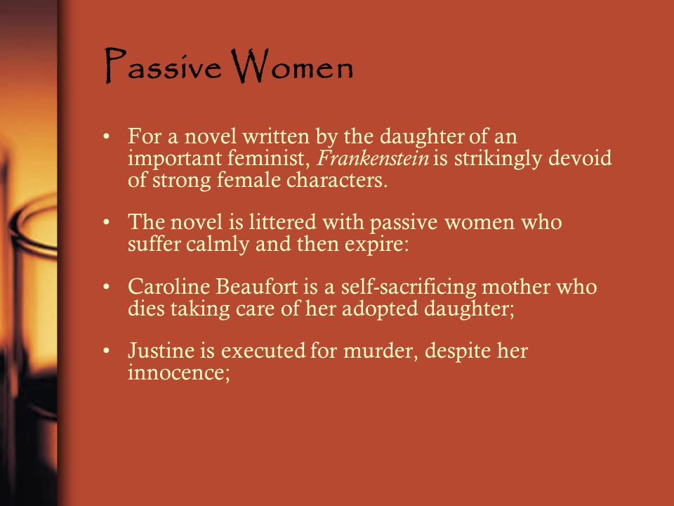 Passive Women For a novel written by the daughter of an important feminist, Frankenstein is strikingly devoid of strong female characters.