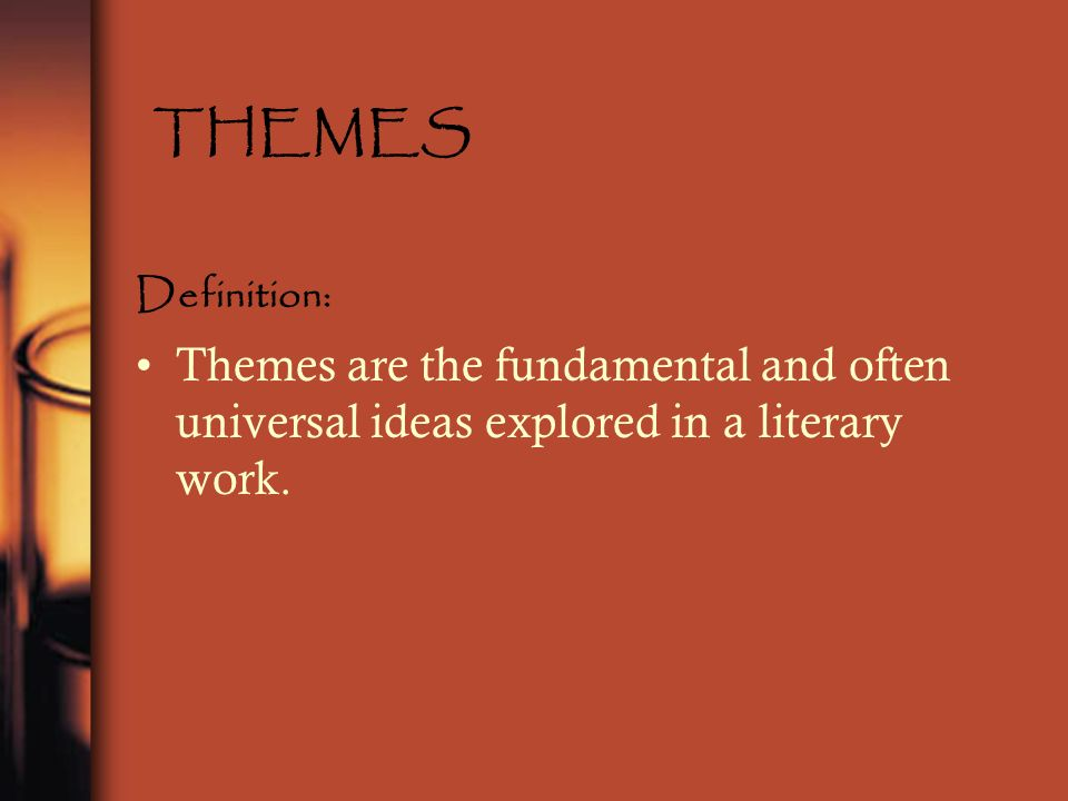 THEMES Definition: Themes are the fundamental and often universal ideas explored in a literary work.