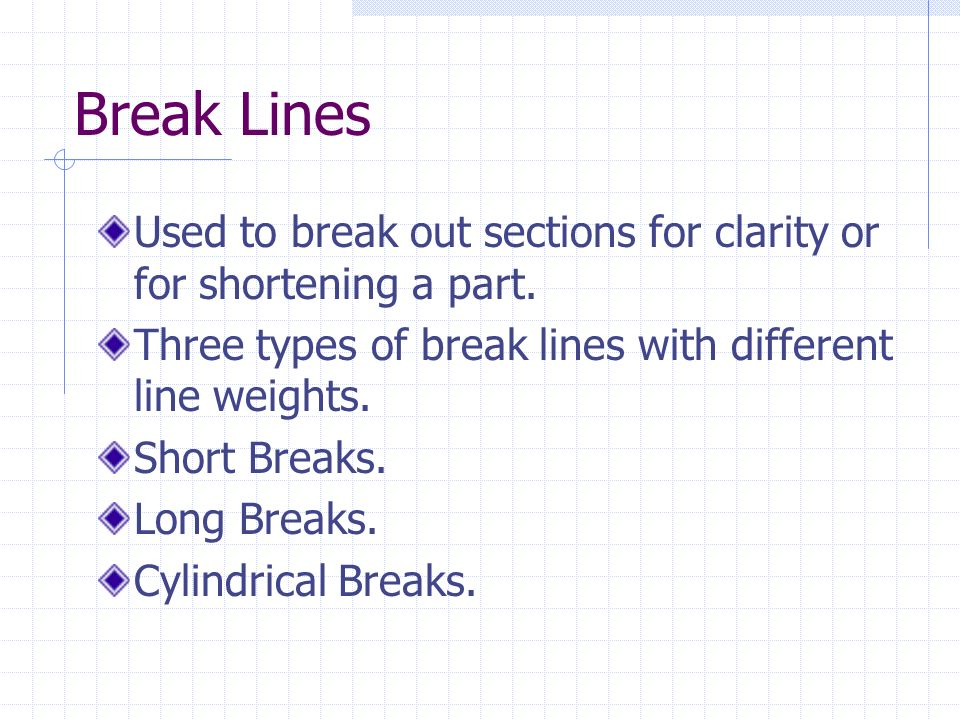 Break Lines Used to break out sections for clarity or for shortening a part. Three types of break lines with different line weights.