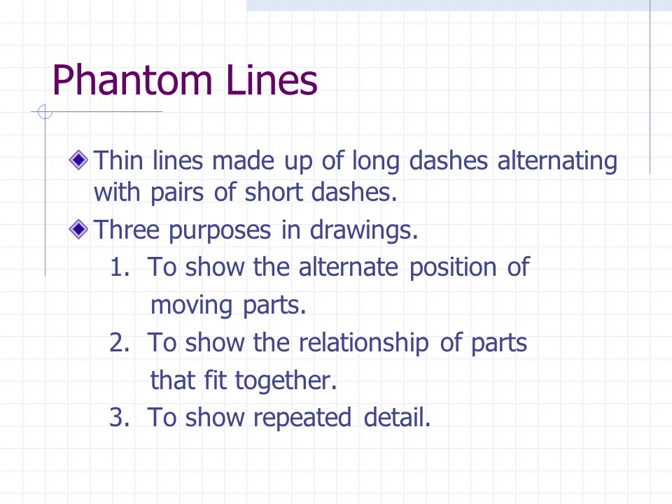Phantom Lines Thin lines made up of long dashes alternating with pairs of short dashes. Three purposes in drawings.