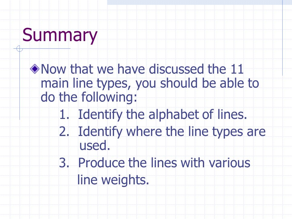 Summary Now that we have discussed the 11 main line types, you should be able to do the following: 1. Identify the alphabet of lines.