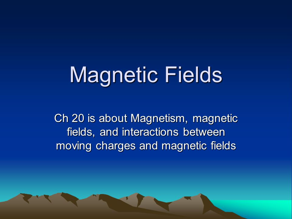 Magnetic Fields Ch 20 is about Magnetism, magnetic fields, and interactions between moving charges and magnetic fields.