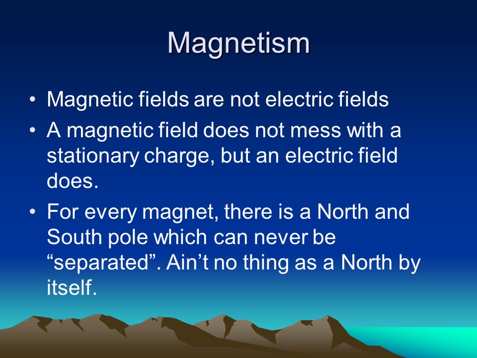 Magnetism Magnetic fields are not electric fields