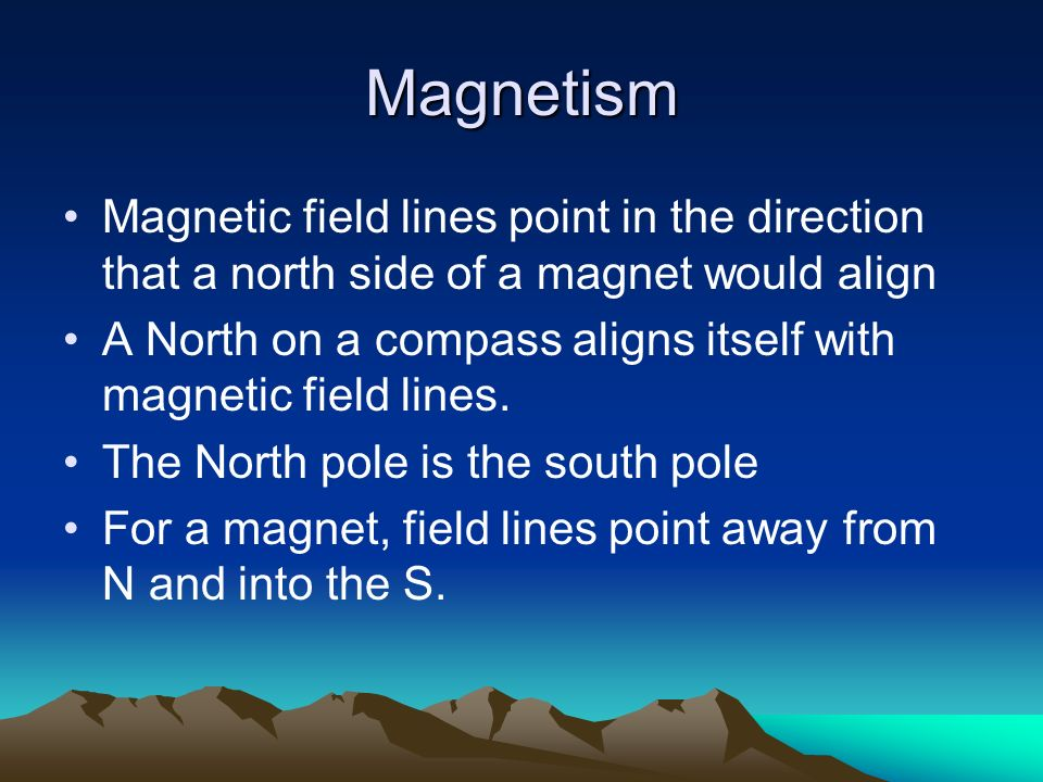 Magnetism Magnetic field lines point in the direction that a north side of a magnet would align.