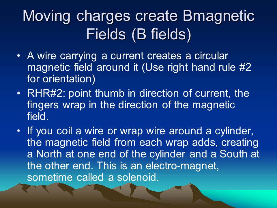 Moving charges create Bmagnetic Fields (B fields)