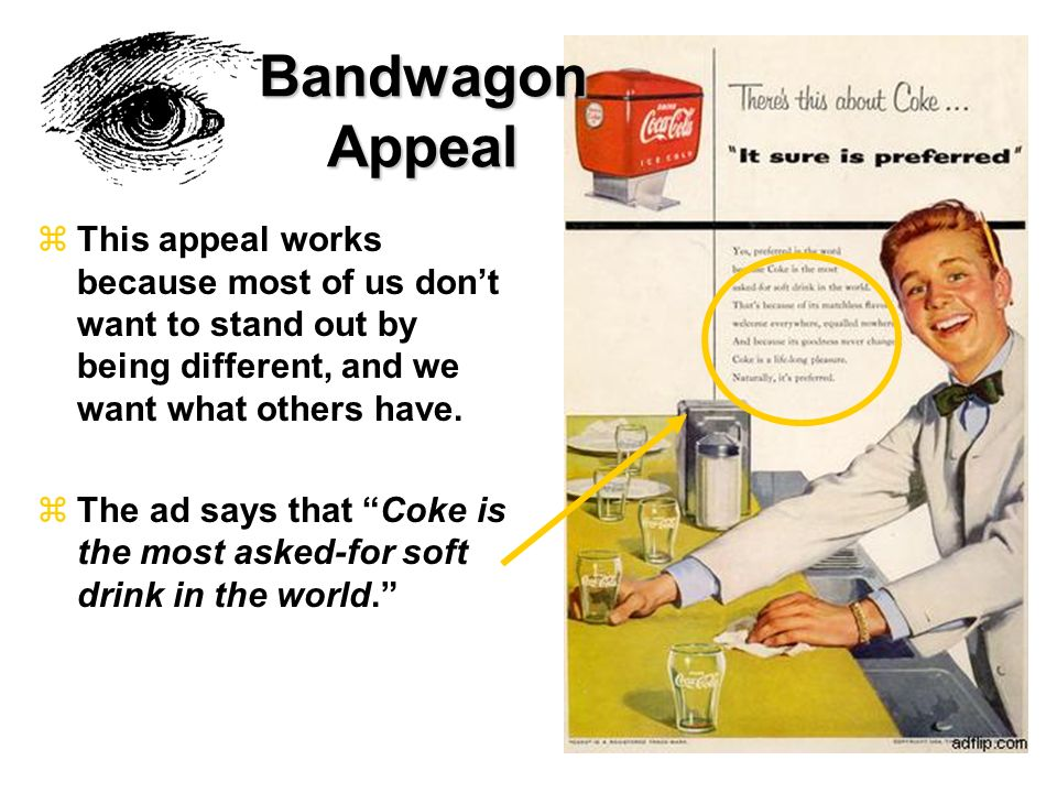 Bandwagon Appeal This appeal works because most of us don't want to stand out by being different, and we want what others have.