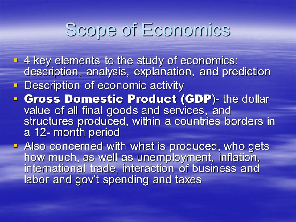 Scope of Economics 4 key elements to the study of economics: description, analysis, explanation, and prediction.