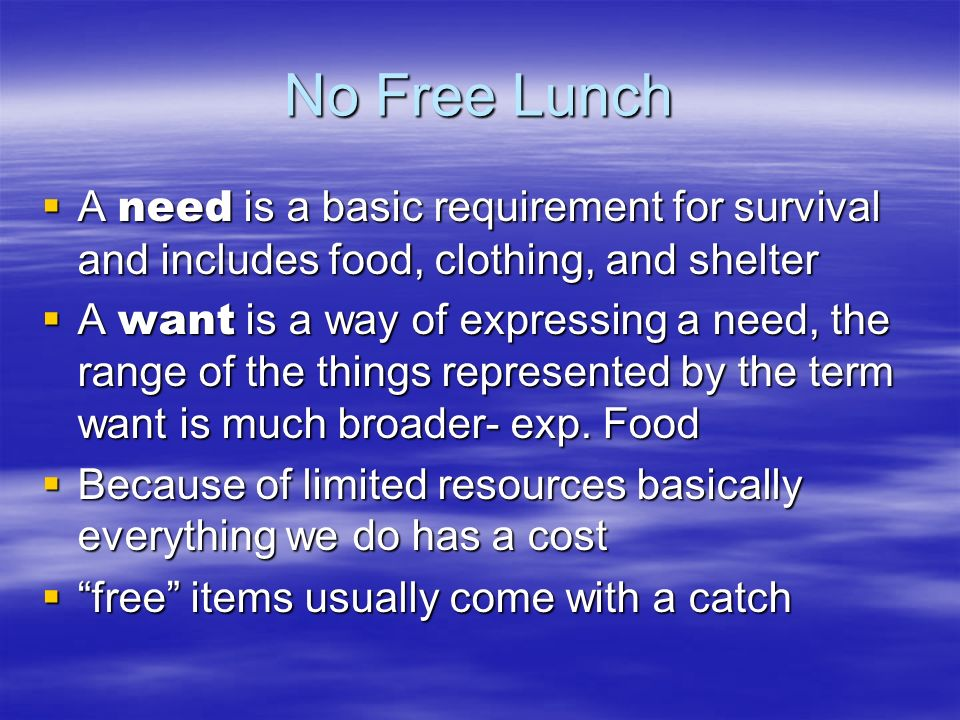 No Free Lunch A need is a basic requirement for survival and includes food, clothing, and shelter.