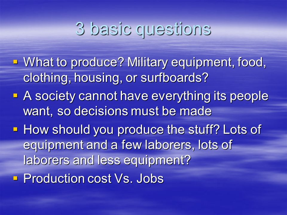 3 basic questions What to produce Military equipment, food, clothing, housing, or surfboards