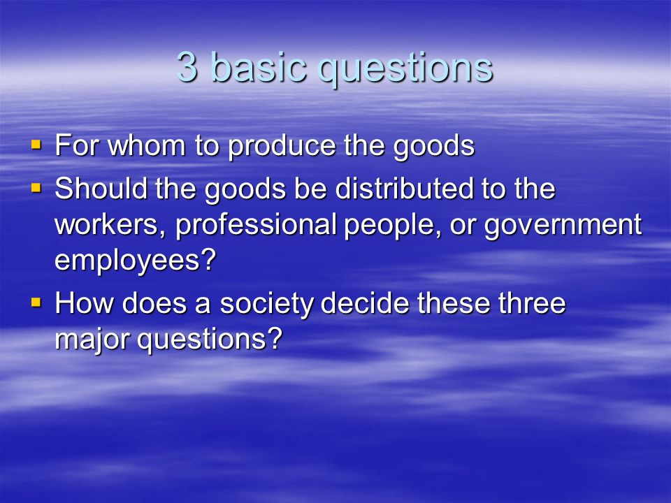 3 basic questions For whom to produce the goods