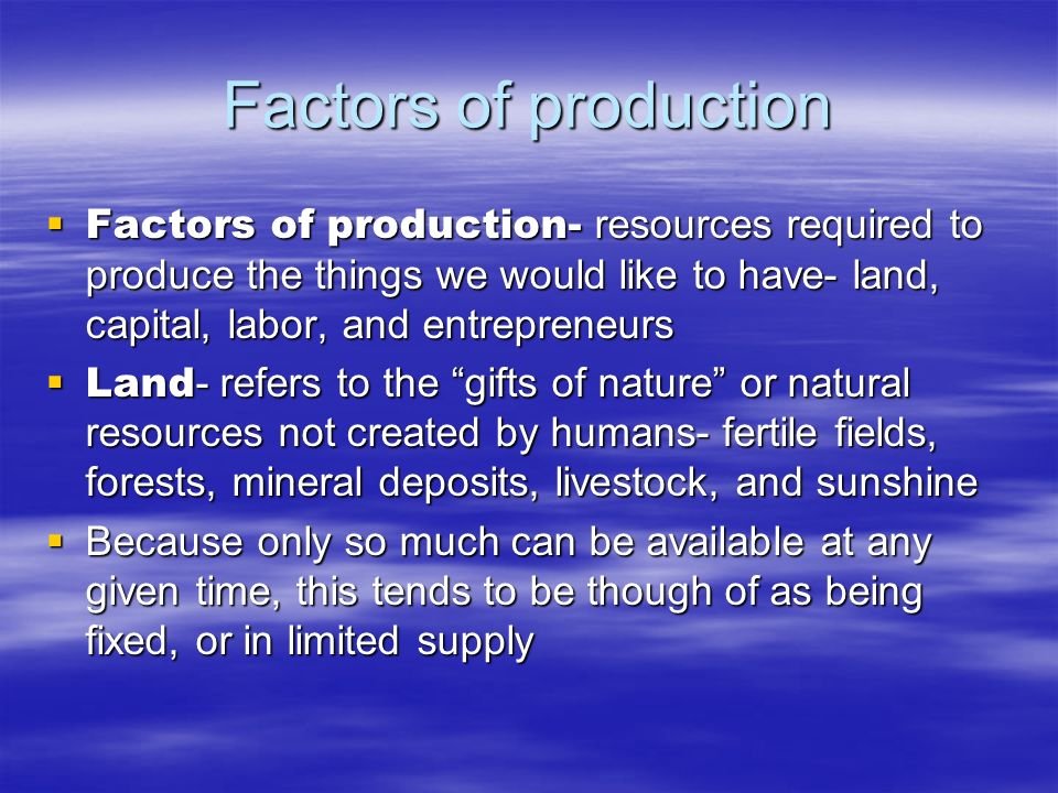 Factors of production Factors of production- resources required to produce the things we would like to have- land, capital, labor, and entrepreneurs.