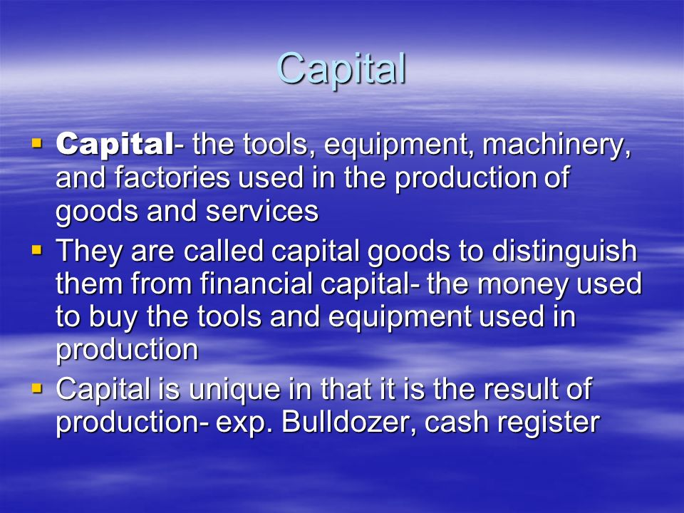 CapitalCapital- the tools, equipment, machinery, and factories used in the production of goods and services.