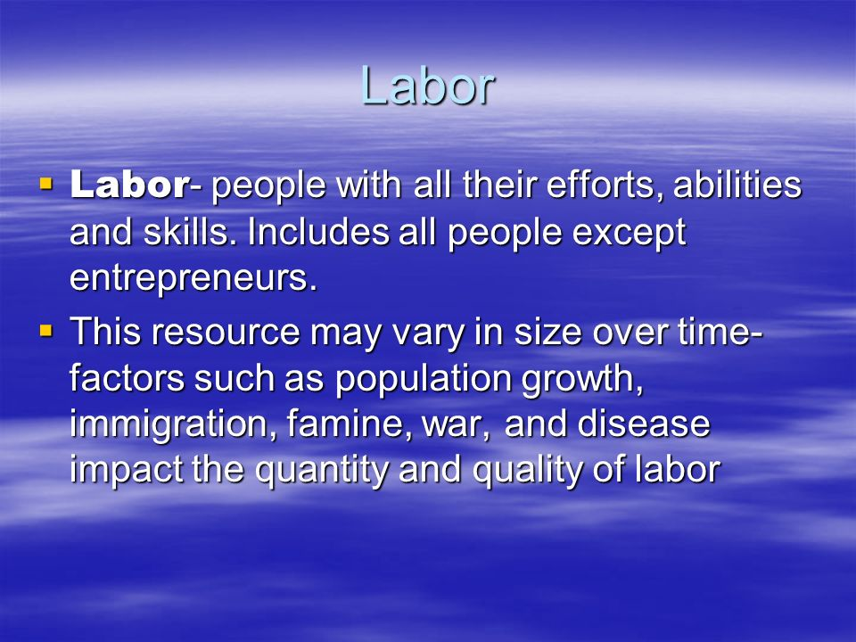 Labor Labor- people with all their efforts, abilities and skills. Includes all people except entrepreneurs.