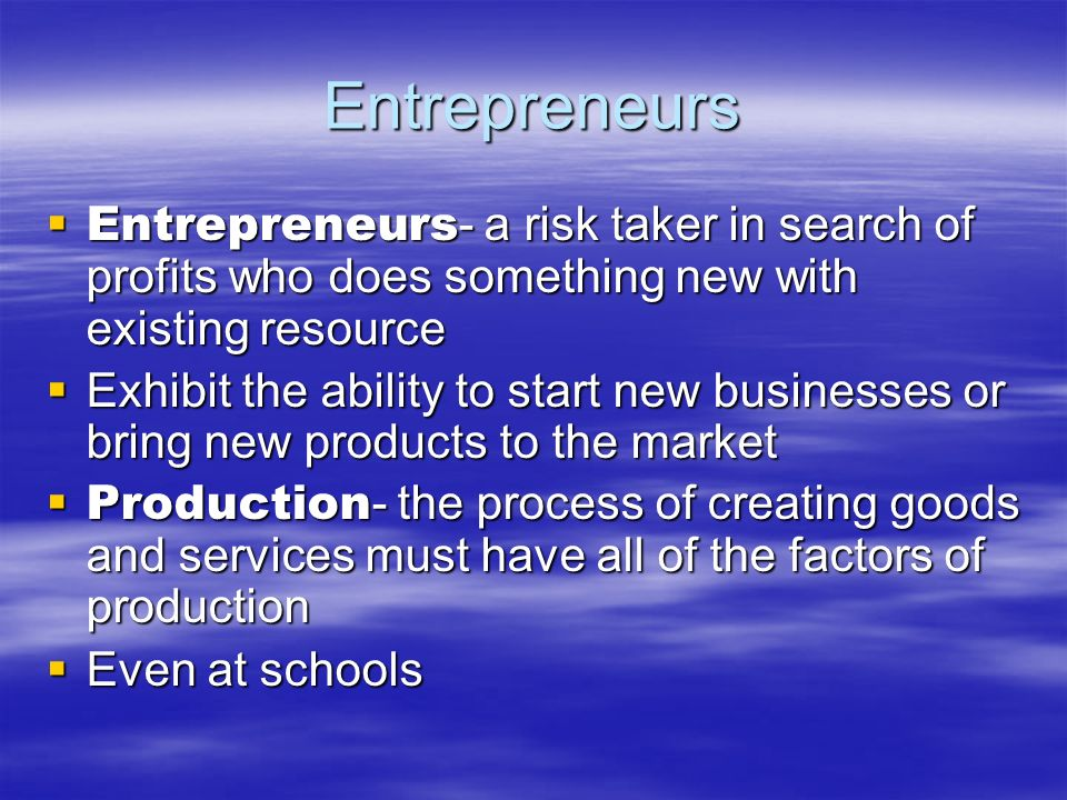 Entrepreneurs Entrepreneurs- a risk taker in search of profits who does something new with existing resource.