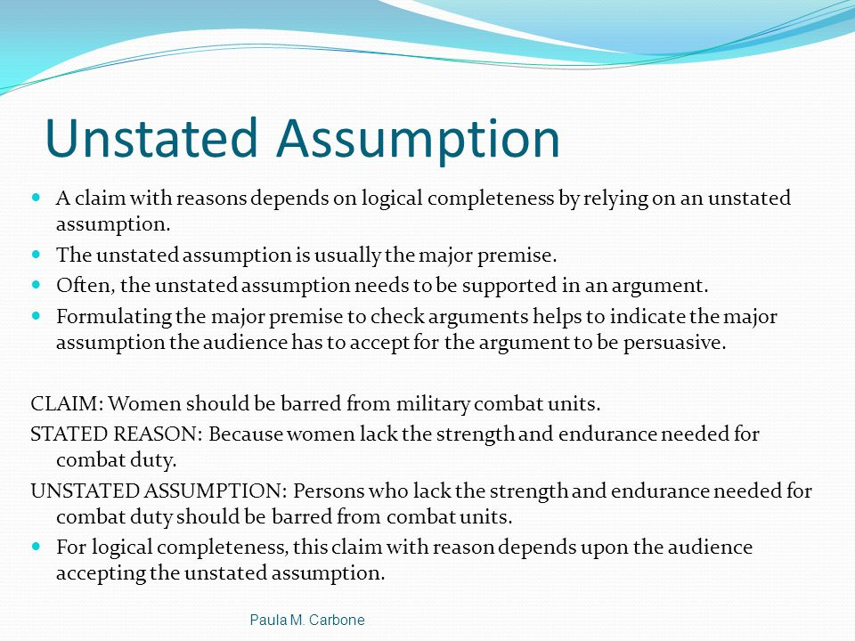 Unstated Assumption A claim with reasons depends on logical completeness by relying on an unstated assumption.