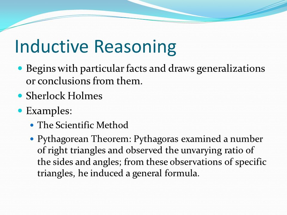Inductive Reasoning Begins with particular facts and draws generalizations or conclusions from them.