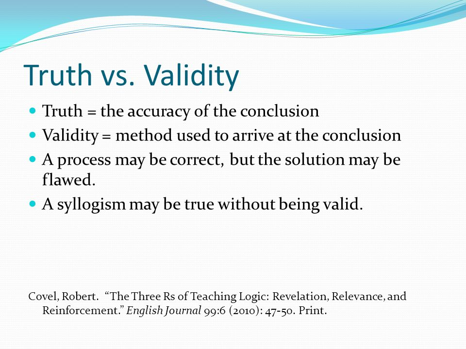 Truth vs. Validity Truth = the accuracy of the conclusion
