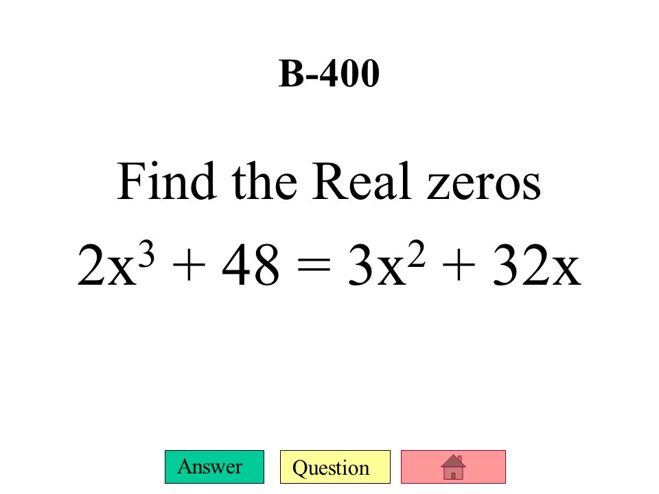 B-400 Find the Real zeros 2x3 + 48 = 3x2 + 32x